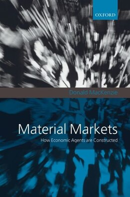 Book Material Markets: How Economic Agents are Constructed by Donald Mackenzie