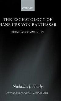 Book The Eschatology of Hans Urs von Balthasar: Eschatology as Communion by Nicholas J. Healy