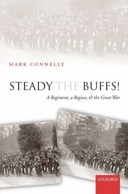 Book Steady The Buffs!: A Regiment, a Region, and the Great War by Mark Connelly