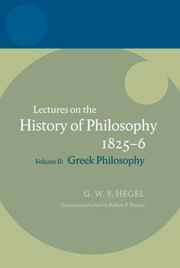 Book Hegel: Lectures on the History of Philosophy 1825-6: Volume II: Greek Philosophy by Robert F. Brown