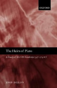 Book The Heirs Of Plato: A Study Of The Old Academy (347-274 Bc) by John Dillon