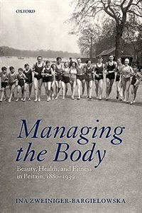 Book Managing the Body: Beauty, Health, and Fitness in Britain 1880-1939 by Ina Zweiniger-Bargielowska