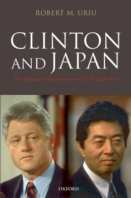 Book Clinton and Japan: The Impact of Revisionism on U.S. Trade Policy by Robert M. Uriu