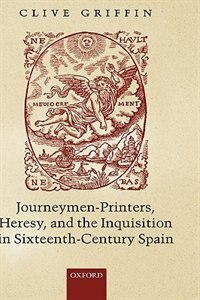 Book Journeymen-Printers, Heresy, and the Inquisition in Sixteenth-Century Spain by Clive Griffin