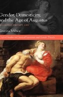 Gender, Domesticity, and the Age of Augustus: Inventing Private Life