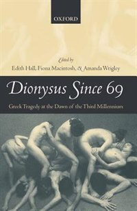 Book Dionysus Since 69: Greek Tragedy at the Dawn of the Third Millennium by Edith Hall