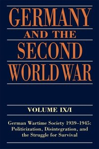 Germany and the Second World War Volume IX/I: German Wartime Society 1939-1945: Politicization…