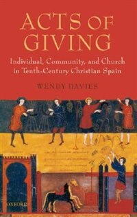 Book Acts of Giving: Individual, Community, and Church in Tenth-Century Christian Spain by Wendy Davies