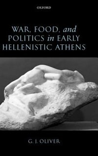 Book War, Food, and Politics in Early Hellenistic Athens by G. J. Oliver