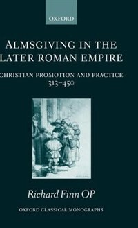 Book Almsgiving in the Later Roman Empire: Christian Promotion and Practice 313-450 by Richard Finn OP