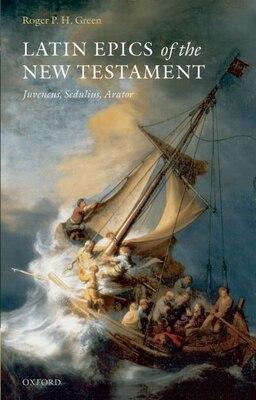 Book Latin Epics of the New Testament: Juvencus, Sedulius, Arator by Roger P. H. Green