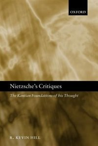 Book Nietzsches Critiques: The Kantian Foundations of His Thought by R. Kevin Hill