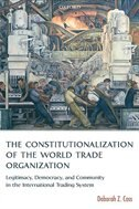 Book The Constitutionalization Of The World Trade Organization: Legitimacy, Democracy, and Community in… by Deborah Z. Cass