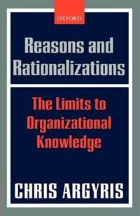 Book Reasons and Rationalizations: The Limits to Organizational Knowledge by Chris Argyris