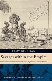 Book Savages Within The Empire: Representations of American Indians in Eighteenth-Century Britain by Troy Bickham