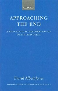 Book Approaching the End: A Theological Exploration of Death and Dying by David Albert Jones