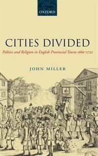 Book Cities Divided: Politics and Religion in English Provincial Towns 1660-1722 by John Miller