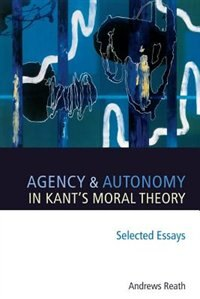 Book Agency and Autonomy in Kants Moral Theory: Selected Essays by Andrews Reath