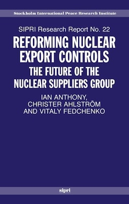 Book Reforming Nuclear Export Controls: The Future of the Nuclear Suppliers Group by Ian Anthony