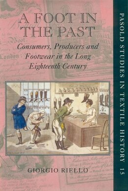 Book A Foot In The Past: Consumers, Producers, and Footwear in the Long Eighteenth Century by Giorgio Riello