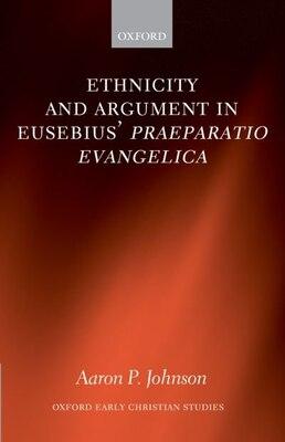 Book Ethnicity and Argument in Eusebius Praeparatio Evangelica by Aaron P. Johnson