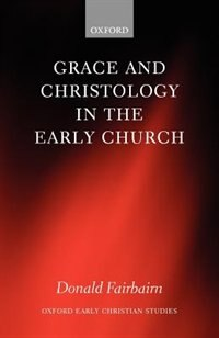 Book Grace And Christology In The Early Church by Donald Fairbairn