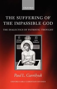 Book The Suffering of the Impassible God: The Dialectics of Patristic Thought by Paul L. Gavrilyuk