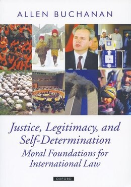 Book Justice, Legitimacy, and Self-Determination: Moral Foundations for International Law by Allen Buchanan