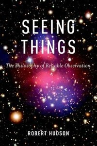 Book Seeing Things: The Philosophy of Reliable Observation by Robert Hudson