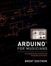 Arduino for Musicians: A Complete Guide to Arduino and Teensy Microcontrollers