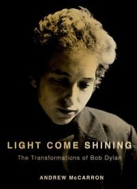 Book Light Come Shining: The Transformations of Bob Dylan by Andrew McCarron