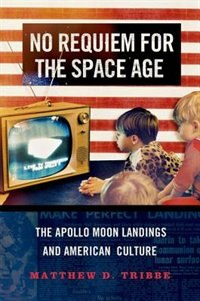Book No Requiem for the Space Age: The Apollo Moon Landings and American Culture by Matthew D. Tribbe