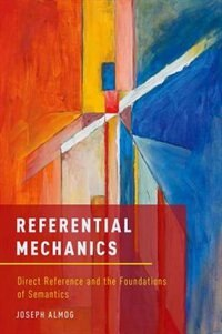 Book Referential Mechanics: Direct Reference and the Foundations of Semantics by Joseph Almog