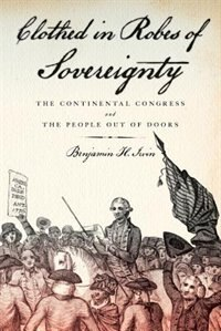 Book Clothed in Robes of Sovereignty: The Continental Congress and the People Out of Doors by Benjamin H. Irvin