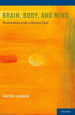 Book Brain, Body, and Mind: Neuroethics with a Human Face by Walter Glannon
