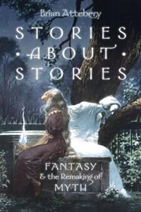 Book Stories about Stories: Fantasy and the Remaking of Myth by Brian Attebery