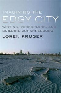 Book Imagining the Edgy City: Writing, Performing, and Building Johannesburg by Loren Kruger