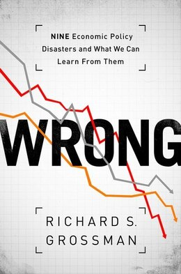 Book WRONG: Nine Economic Policy Disasters and What We Can Learn from Them by Richard S. Grossman