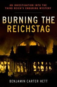 Book Burning the Reichstag: An Investigation into the Third Reichs Enduring Mystery by Benjamin Carter Hett