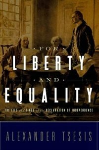Book For Liberty and Equality: The Life and Times of the Declaration of Independence by Alexander Tsesis