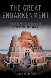 Book The Great Endarkenment: Philosophy for an Age of Hyperspecialization by Elijah Millgram