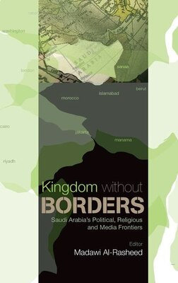Book Kingdom Without Borders: Saudi Arabias Political, Religious and Media Frontiers by Madawi Al-Rasheed