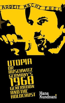 Book Utopia or Auschwitz: Germanys 1968 Generation and the Holocaust by Hans Kundnani
