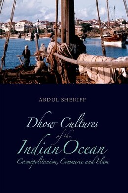 Book Dhow Cultures and the Indian Ocean: Cosmopolitanism, Commerce and Islam by Abdul Sherrif