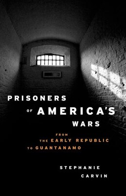 Book Prisoners of Americas Wars: From the Early Republic to Guantanamo by Stephanie Carvin