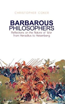 Book Barbarous Philosophers: Reflections on the Nature of War from Herclitus to Heisenberg by Christopher Coker