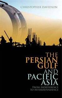 Book Persian Gulf and Pacific Asia: From Indifference to Interdependence by Christopher Davidson