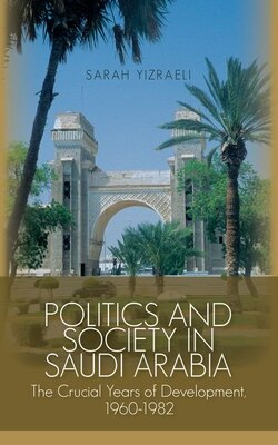 Book Politics and Society in Saudi Arabia: The Crucial Years of Development, 1960-1982 by Sarah Yizraeli