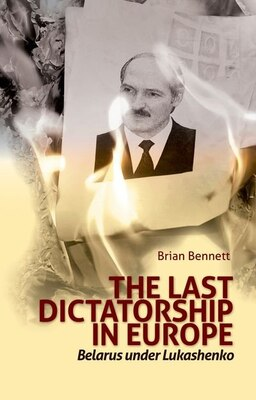 Book Last Dictatorship in Europe: Belarus Under Lukashenko by Brian Bennett