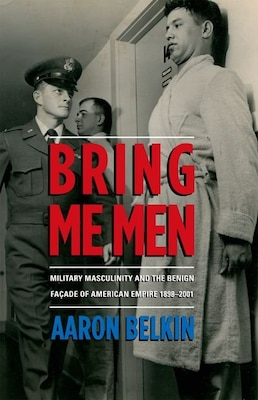 Book Bring Me Men: Military Masculinity and the Benign Facade of American Empire, 1898-2001 by Aaron Belkin